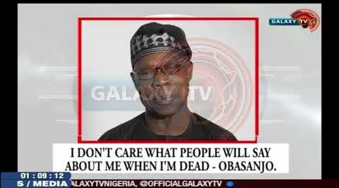 I don't care what People say about me when i am Dead - Obasanjo